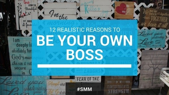 12 Realistic Reasons to Be Your Own Boss