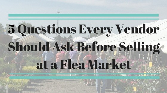 5 Questions Every Vendor Should Ask Before Selling at a Flea Market